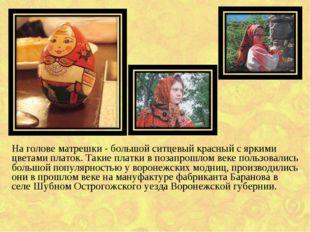 На голове матрешки - большой ситцевый красный с яркими цветами платок. Такие