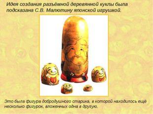 Идея создания разъёмной деревянной куклы была подсказана С.В. Малютину японск
