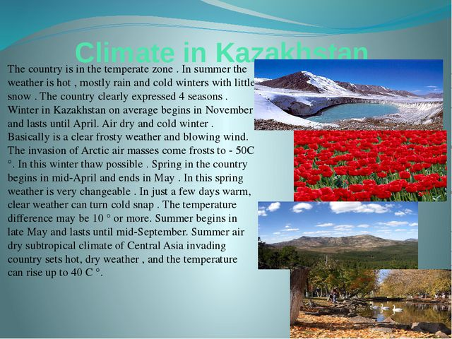 Climate in Kazakhstan The country is in the temperate zone . In summer the we...
