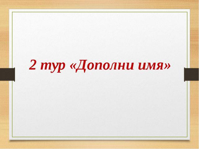 2 тур «Дополни имя»