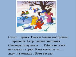Стоит… денёк. Ваня и Алёша построили … крепость. Егор слепил снеговика. Снего