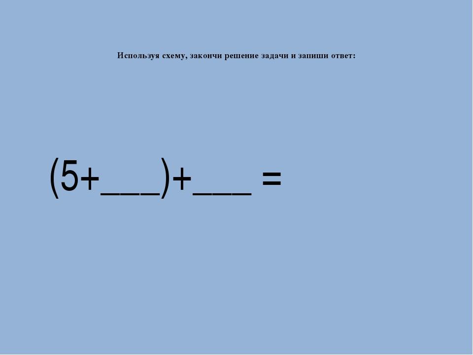 Используя схему, закончи решение задачи и запиши ответ: (5+___)+___ =