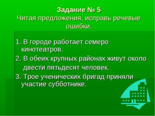 Задание № 5 Читая предложения, исправь речевые ошибки. 1. В городе работает
