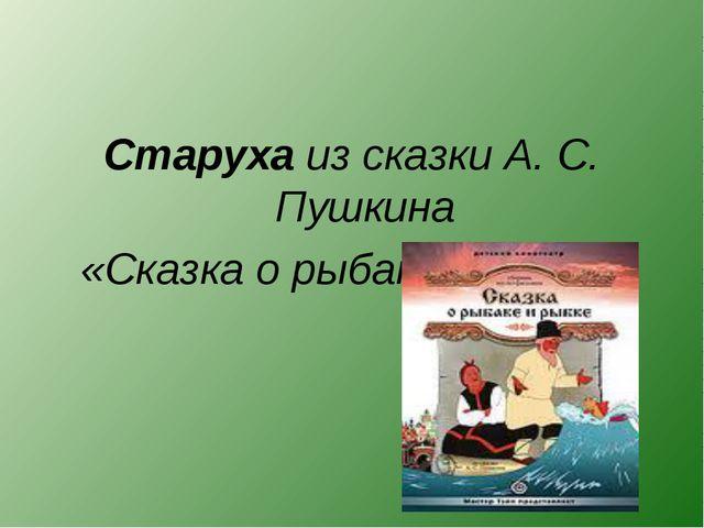 Старуха из сказки А. С. Пушкина «Сказка о рыбаке и рыбке»
