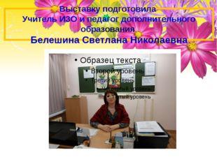 Выставку подготовила Учитель ИЗО и педагог дополнительного образования Белеши