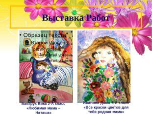 Выставка Работ Бавтрук Вика 2-А класс «Любимая мама –Наташа» Иванова Даша 4-А