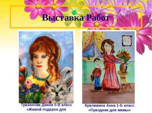Выставка Работ Траханова Диана 5-В класс «Живой подарок для мамы» Крапивина А