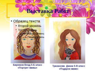 Выставка Работ Бирюков Влад 5-Б класс «Портрет мамы» Траханова Диана 5-В клас