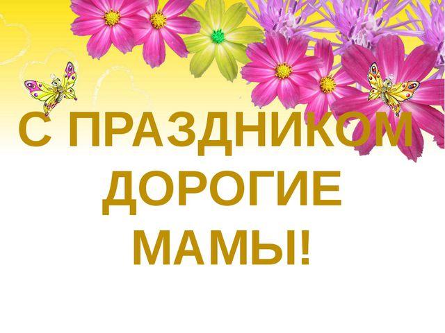 С ПРАЗДНИКОМ ДОРОГИЕ МАМЫ!
