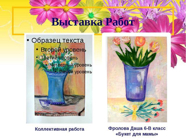 Выставка Работ Коллективная работа Фролова Даша 6-В класс «Букет для мамы»