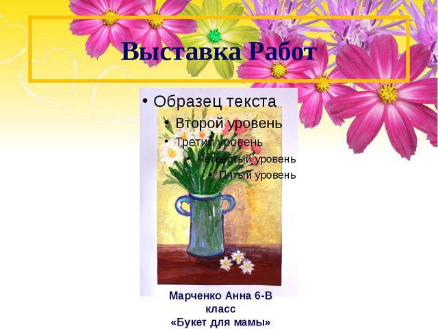 Выставка Работ Марченко Анна 6-В класс «Букет для мамы»
