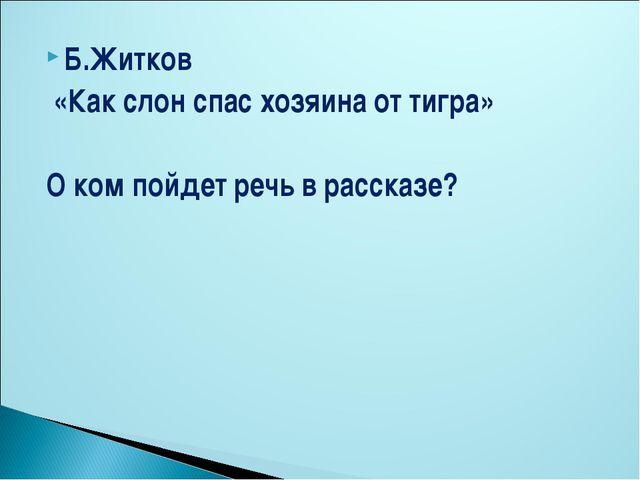 Б.Житков «Как слон спас хозяина от тигра» О ком пойдет речь в рассказе?