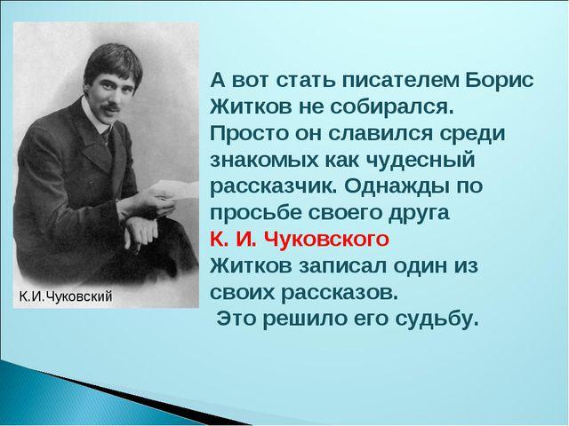 А вот стать писателем Борис Житков не собирался. Просто он славился среди зн...