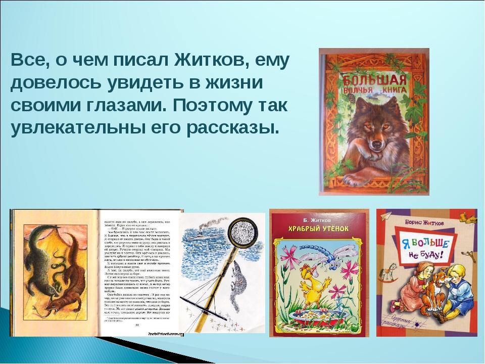 Все, о чем писал Житков, ему довелось увидеть в жизни своими глазами. Поэтому...