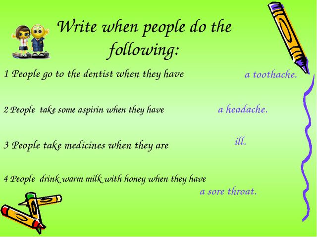 Write when people do the following: 1 People go to the dentist when they have...