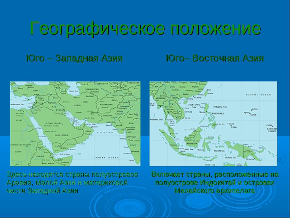 Географическое положение Юго – Западная АзияЮго– Восточная Азия  Здесь нахо...