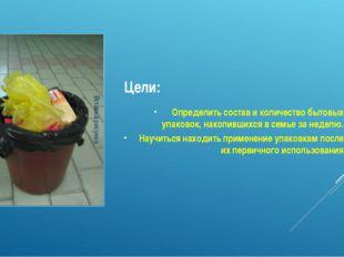 Цели: Определить состав и количество бытовых упаковок, накопившихся в семье з