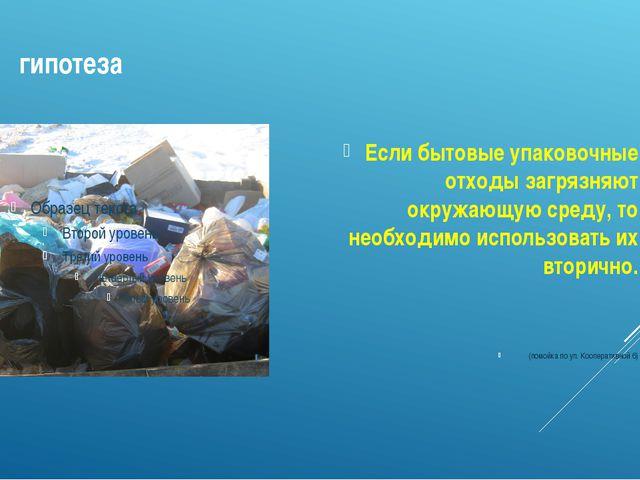гипотеза Если бытовые упаковочные отходы загрязняют окружающую среду, то нео...