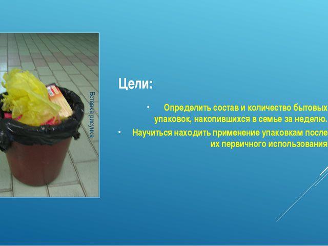 Цели: Определить состав и количество бытовых упаковок, накопившихся в семье з...