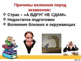 Причины волнения перед экзаменом: Страх – «А ВДРУГ НЕ СДАМ». Недостаток подго