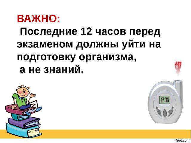 ВАЖНО: Последние 12 часов перед экзаменом должны уйти на подготовку организма...