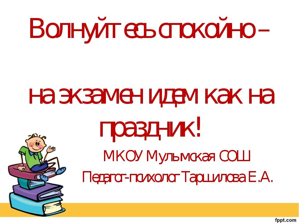 Волнуйтесь спокойно – на экзамен идем как на праздник! МКОУ Мулымская СОШ Пед...