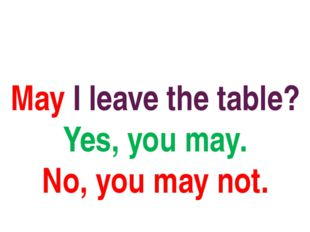 May I leave the table? Yes, you may. No, you may not.