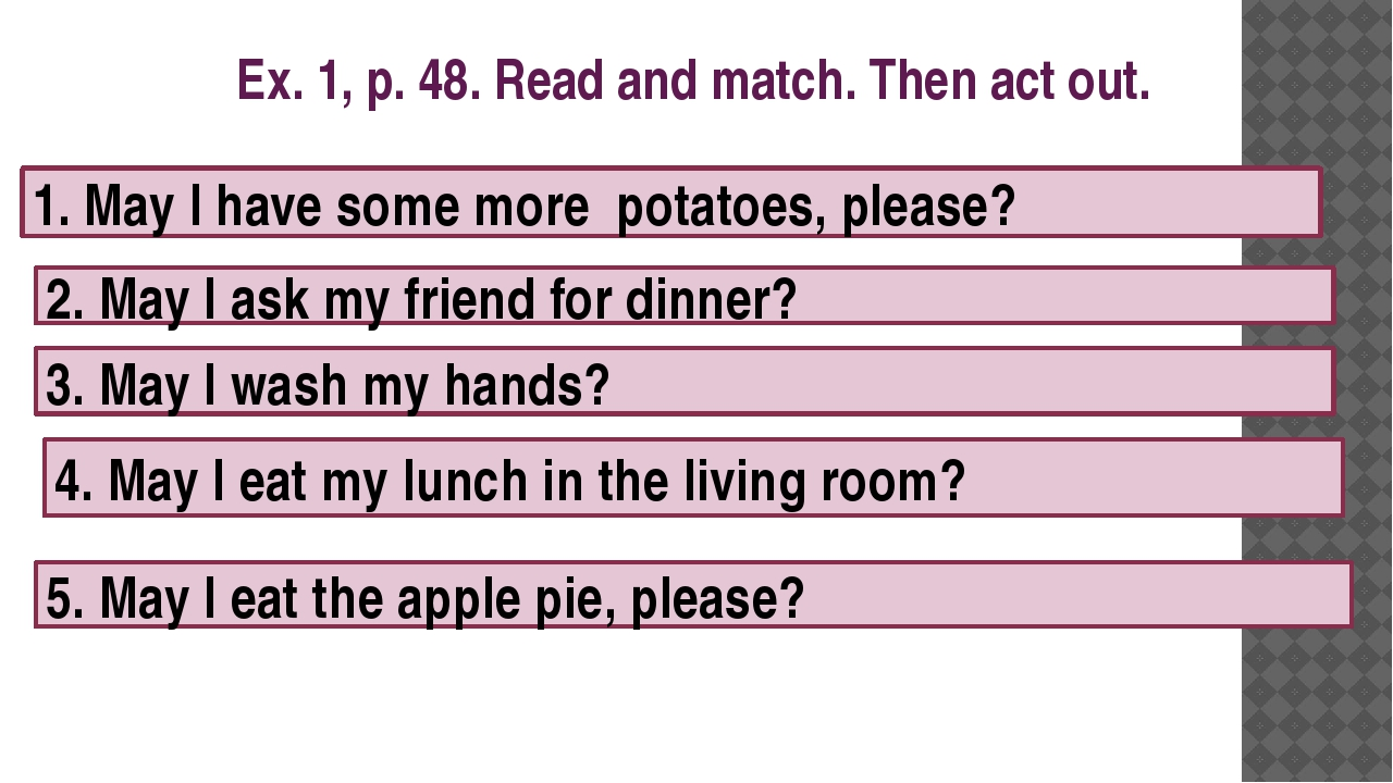 Ex. 1, p. 48. Read and match. Then act out. 1. May I have some more potatoes,...