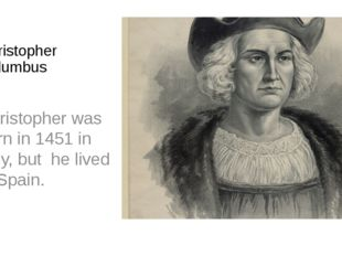 Christopher Columbus Christopher was born in 1451 in Italy, but he lived in S