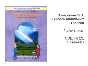 Воеводина М.В. Учитель начальных классов 2 «А» класс СОШ № 23, г. Рыбинск