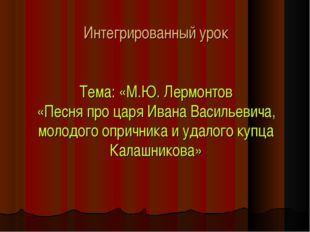 Интегрированный урок Тема: «М.Ю. Лермонтов «Песня про царя Ивана Васильевича