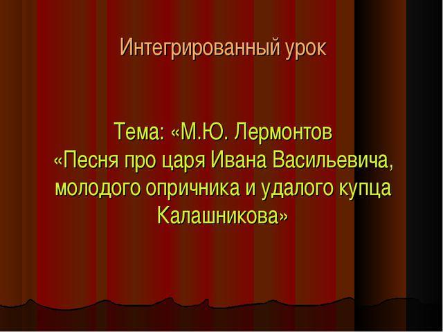 Интегрированный урок Тема: «М.Ю. Лермонтов «Песня про царя Ивана Васильевича...