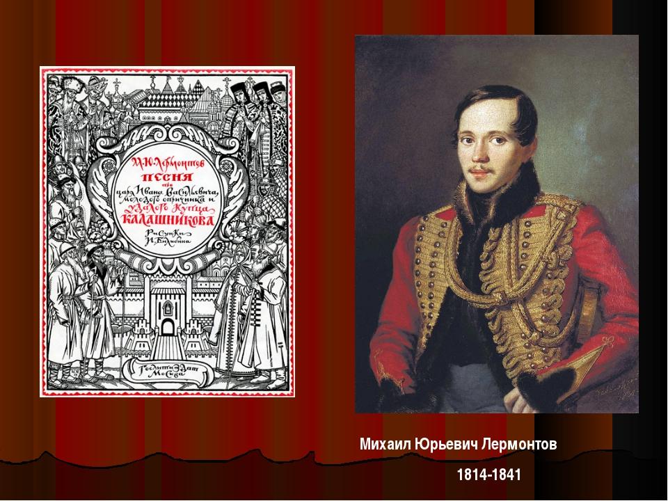 Михаил Юрьевич Лермонтов 1814-1841