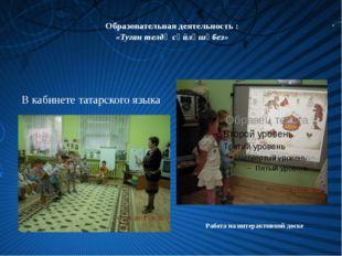 Образовательная деятельность : «Туган телдә сөйләшәбез» Работа на интерактив