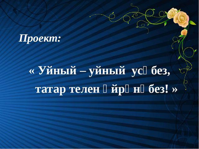 Проект: « Уйный – уйный усәбез, татар телен өйрәнәбез! »