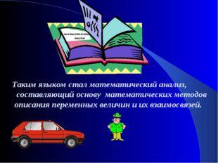 Таким языком стал математический анализ, составляющий основу математических м