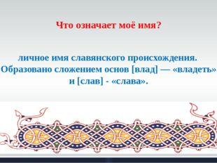 Что означает моё имя? Владисла́в — мужское двухосновное русское личное имя сл
