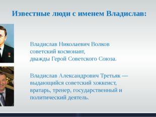 Известные люди с именем Владислав: Владислав Николаевич Волков советский косм