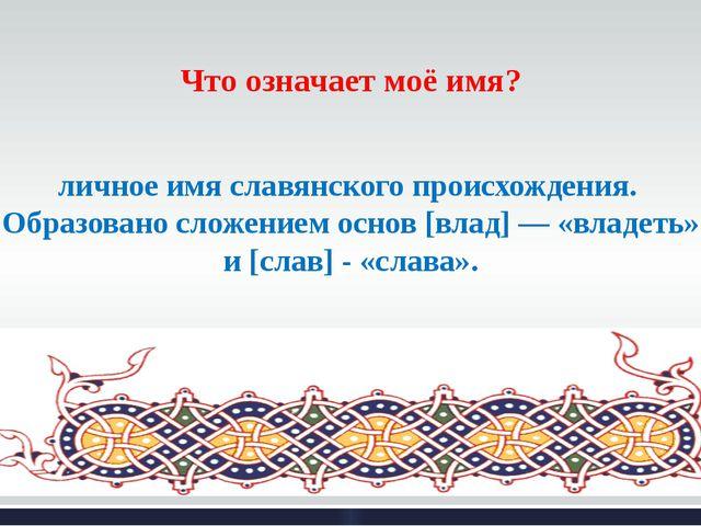 Что означает моё имя? Владисла́в — мужское двухосновное русское личное имя сл...