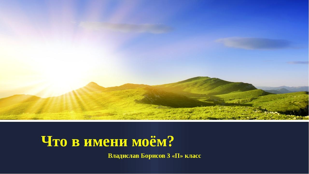 Что в имени моём? Владислав Борисов 3 «П» класс