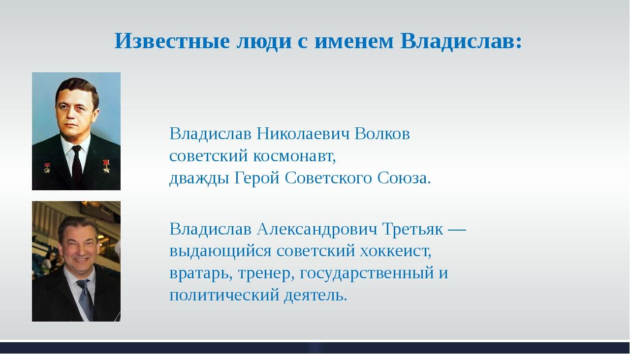 Известные люди с именем Владислав: Владислав Николаевич Волков советский косм...