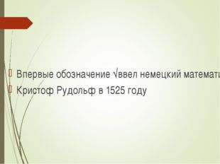 Впервые обозначение √ввел немецкий математик Кристоф Рудольф в 1525 году