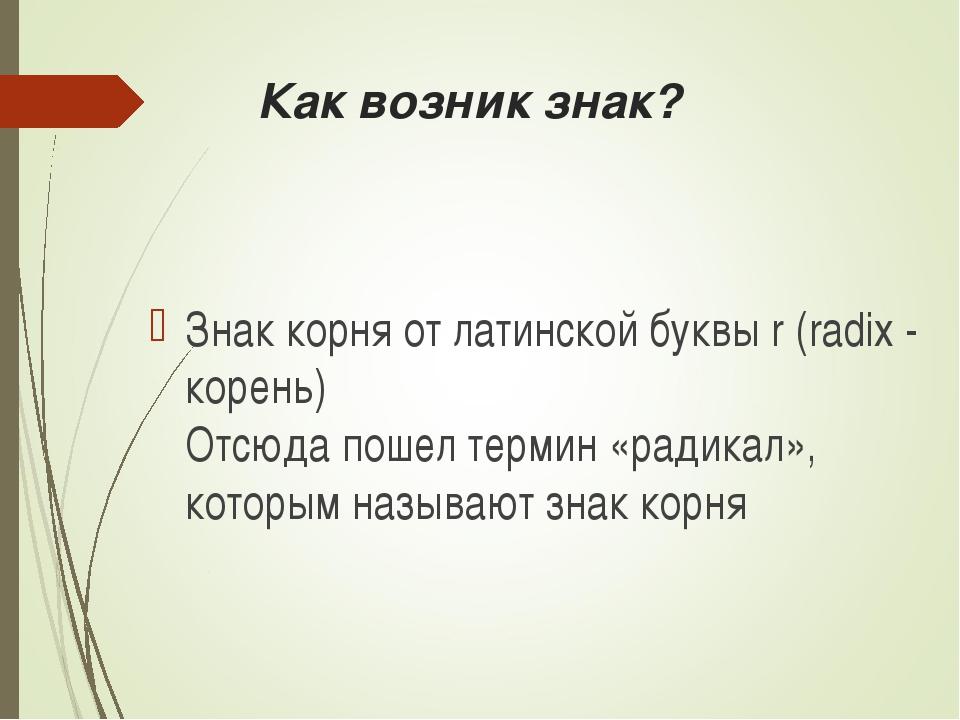 Как возник знак? Знак корня от латинской буквы r (radix - корень) Отсюда пош...