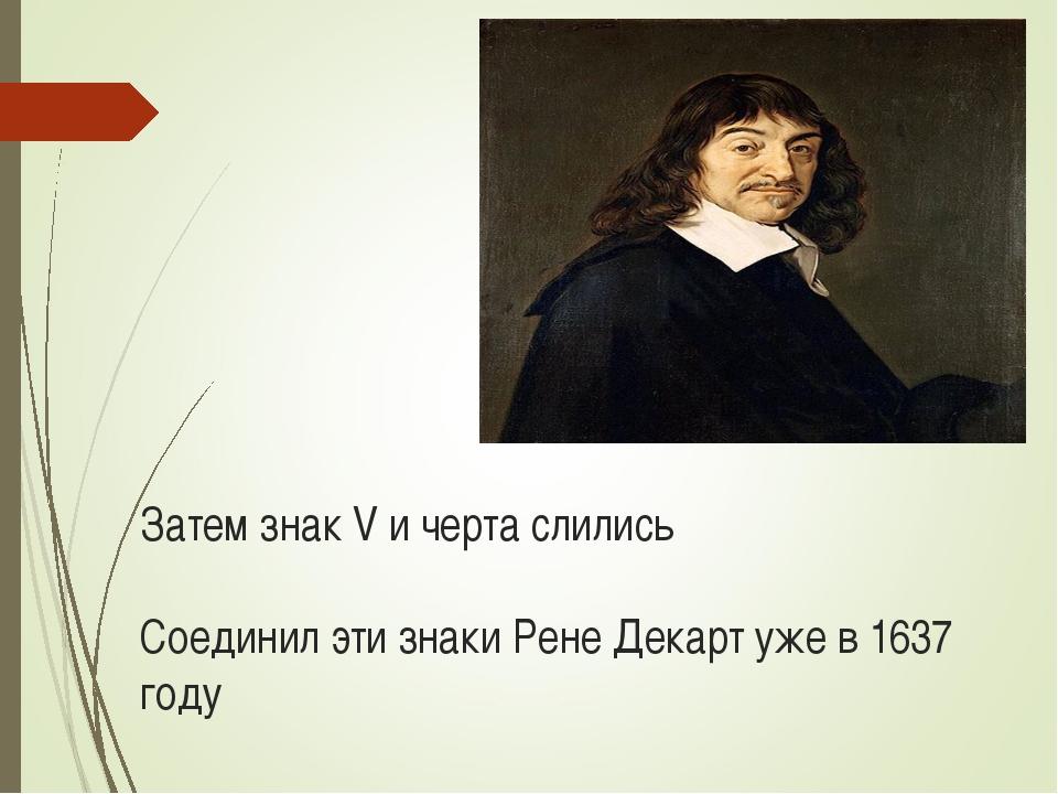 Затем знак V и черта слились Соединил эти знаки Рене Декарт уже в 1637 году