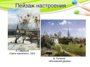 Пейзаж настроения А. Саврасов «Грачи прилетели», 1872 В. Поленов «Московский