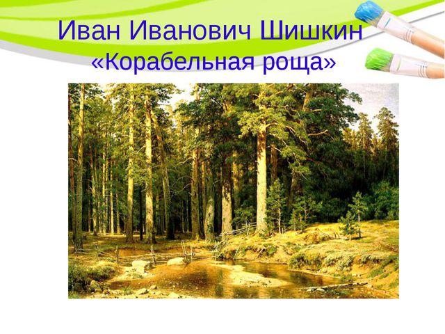Иван Иванович Шишкин «Корабельная роща»