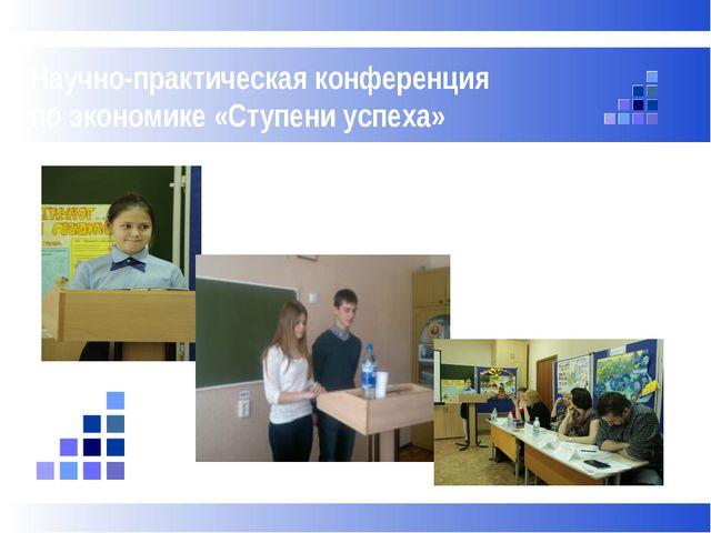 Научно-практическая конференция по экономике «Ступени успеха»