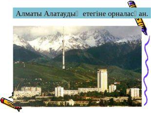 Алматы Алатаудың етегіне орналасқан.