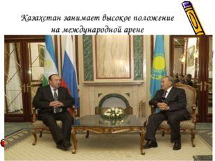 Казахстан занимает высокое положение на международной арене