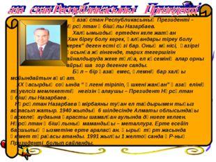 Қазақстан Республикасының Президенті – Нұрсұлтан Әбішұлы Назарбаев. Халқымыз